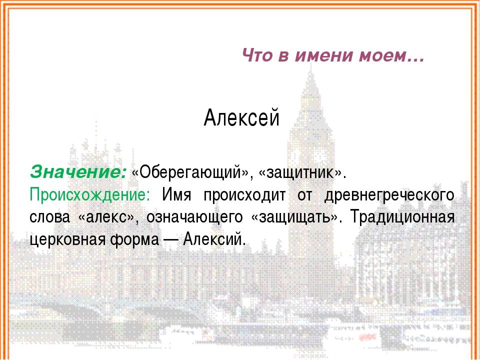 Что в имени моем… Алексей Значение: «Оберегающий», «защитник». Происхождение:...