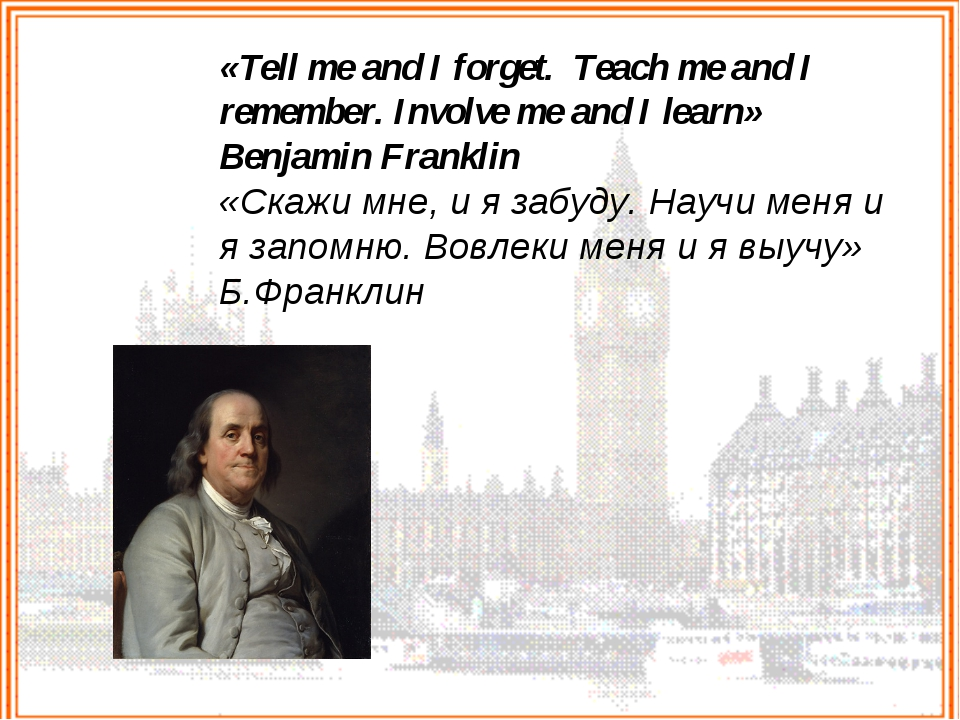 «Tell me and I forget.  Teach me and I remember. Involve me and I learn» Benj...