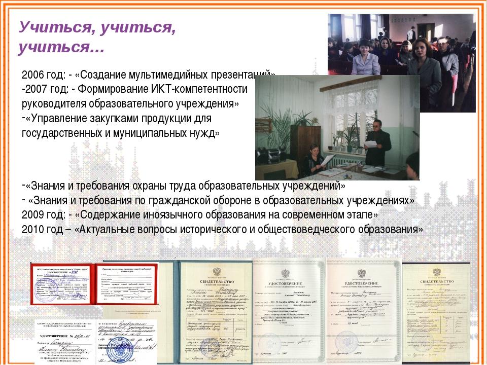 Учиться, учиться, учиться… 2006 год: - «Создание мультимедийных презентаций»...