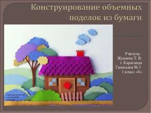 Учитель: Жунаева Т. В. г. Караганда Гимназия № 1 1 класс «б»