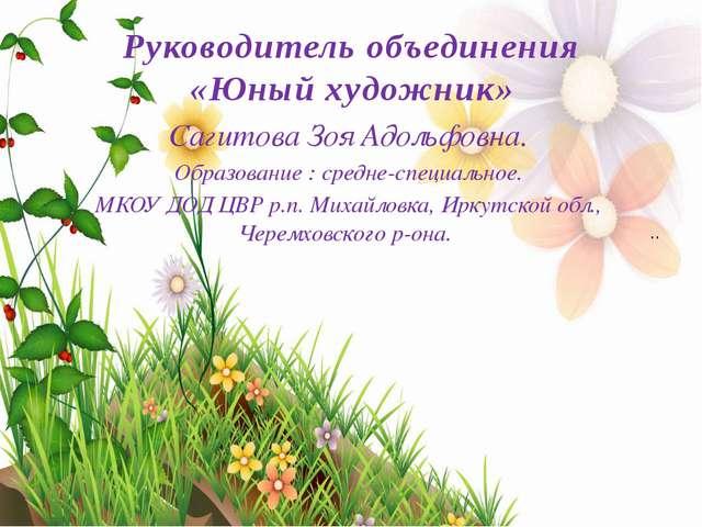 Руководитель объединения «Юный художник» Сагитова Зоя Адольфовна. Образование...