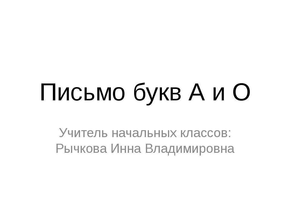 Письмо букв А и О Учитель начальных классов: Рычкова Инна Владимировна