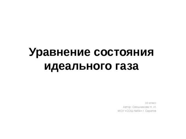 Уравнение состояния идеального газа 10 класс Автор: Свешникова Н. И. МОУ «СОШ...