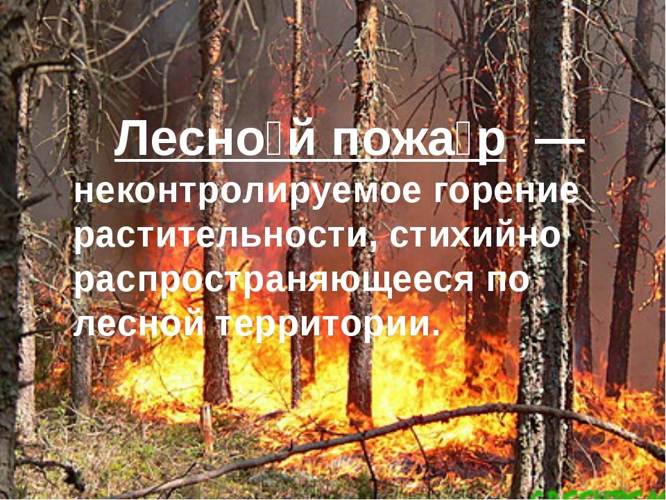 Лесно́й пожа́р — неконтролируемое горение растительности, стихийно распрост...
