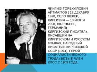 ЧИНГИ́З ТОРЕКУ́ЛОВИЧ АЙТМА́ТОВ ( 12 ДЕКАБРЯ 1928, СЕЛО ШЕКЕР, КИРГИЗИЯ — 10 И