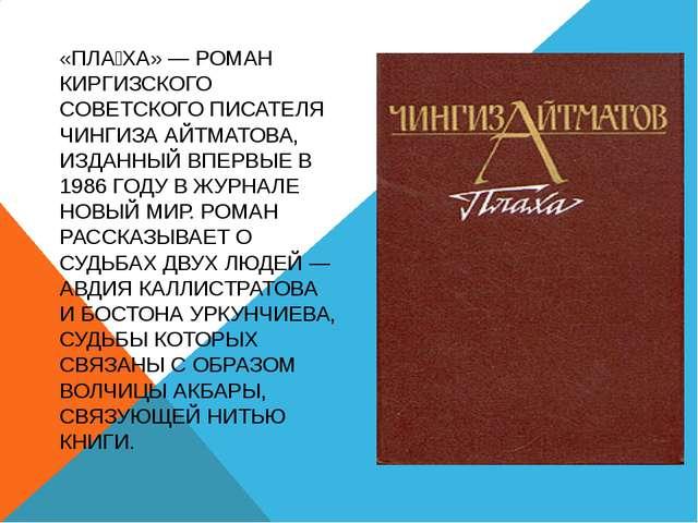 «ПЛА́ХА» — РОМАН КИРГИЗСКОГО CОВЕТСКОГО ПИСАТЕЛЯ ЧИНГИЗА АЙТМАТОВА, ИЗДАННЫЙ...