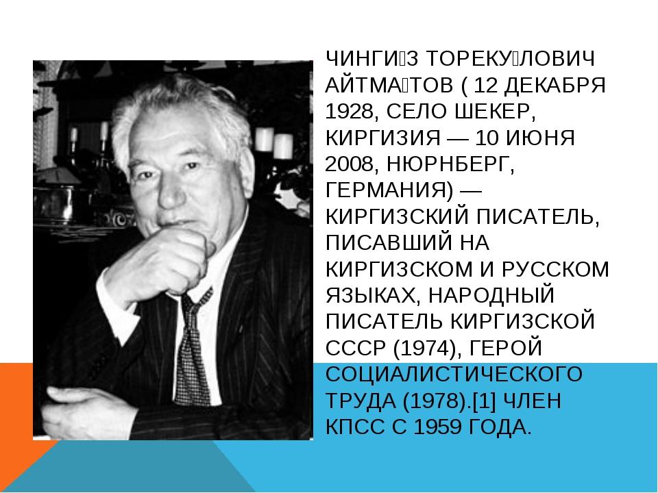 ЧИНГИ́З ТОРЕКУ́ЛОВИЧ АЙТМА́ТОВ ( 12 ДЕКАБРЯ 1928, СЕЛО ШЕКЕР, КИРГИЗИЯ — 10 И...