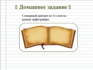  Домашнее задание  Словарный диктант из 15 слов на разные орфограммы.
