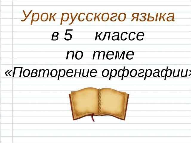 Урок русского языка в 5 классе по теме «Повторение орфографии»