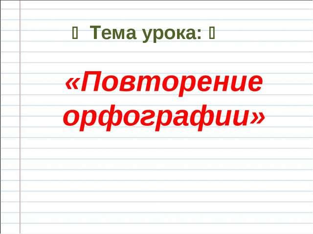  Тема урока:  «Повторение орфографии»