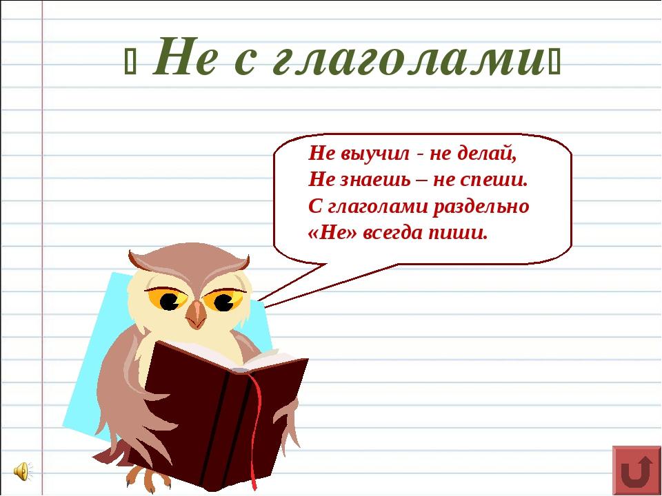  Не с глаголами Не выучил - не делай, Не знаешь – не спеши. С глаголами раз...