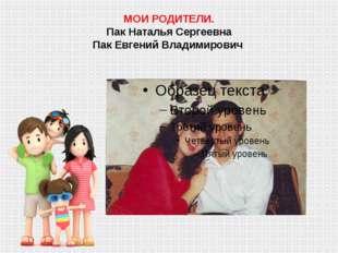 МОИ РОДИТЕЛИ. Пак Наталья Сергеевна Пак Евгений Владимирович