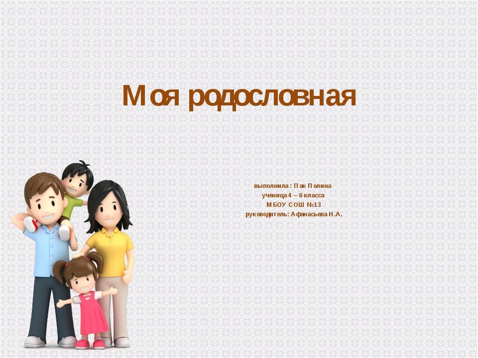 Моя родословная выполнила : Пак Полина ученица 4 – б класса МБОУ СОШ №13 руко...