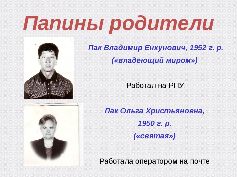 Папины родители Пак Владимир Енхунович, 1952 г. р. («владеющий миром») Работа...