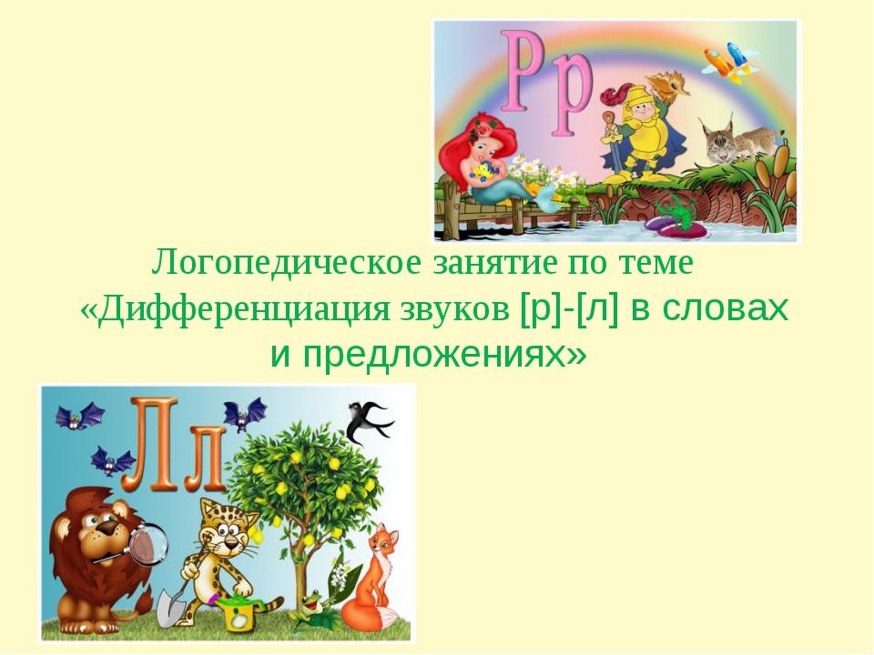 Логопедическое занятие по теме «Дифференциация звуков [р]-[л] в словах и пре...