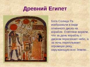 Древний Египет Бога Солнца Ра изображали в виде огненного диска на корабле. Е
