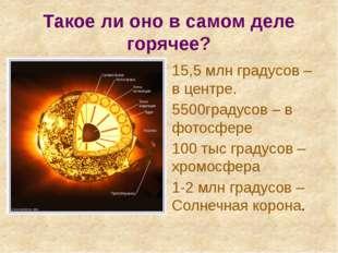 Такое ли оно в самом деле горячее? 15,5 млн градусов – в центре. 5500градусов