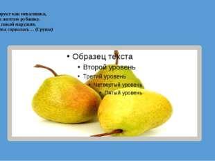 Этот фрукт как неваляшка, Одет в желтую рубашку. В саду покой нарушив, С дере