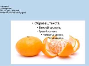 Ну а это угадать Очень даже просто: Апельсин, ни дать, ни взять, Только мень