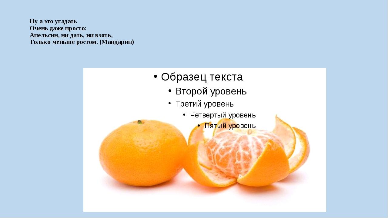 Ну а это угадать Очень даже просто: Апельсин, ни дать, ни взять, Только мень...
