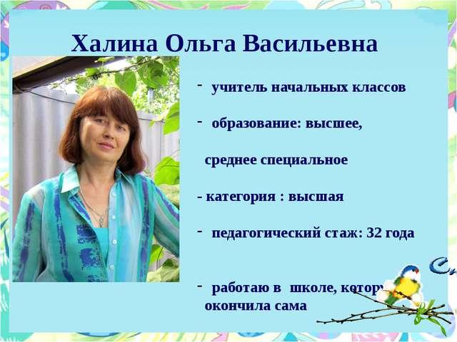 Халина Ольга Васильевна учитель начальных классов образование: высшее, средне...