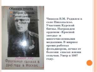Чижков В.М. Родился в селе Никольское. Участник Курской битвы. Награжден орд