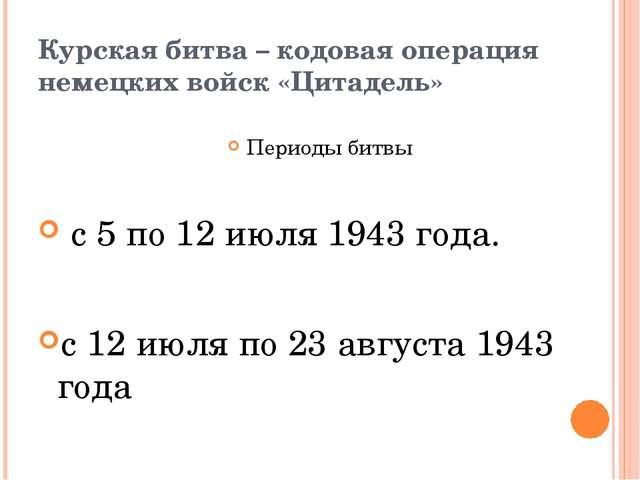 Курская битва – кодовая операция немецких войск «Цитадель» Периоды битвы с 5...