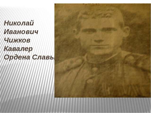 Николай Иванович Чижков Кавалер Ордена Славы