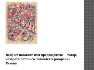 Вопрос: назовите имя предводителя татар, которого летопись обвиняет в разоре