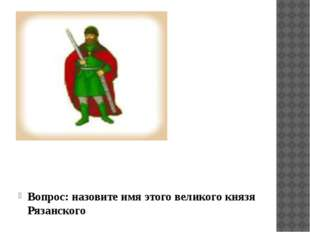Вопрос: назовите имя этого великого князя Рязанского