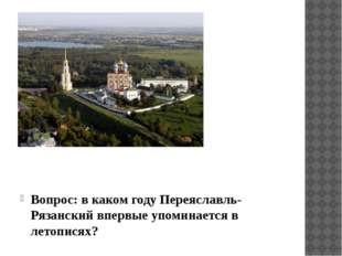 Вопрос: в каком году Переяславль-Рязанский впервые упоминается в летописях?
