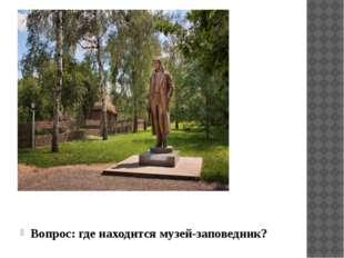 Вопрос: где находится музей-заповедник?