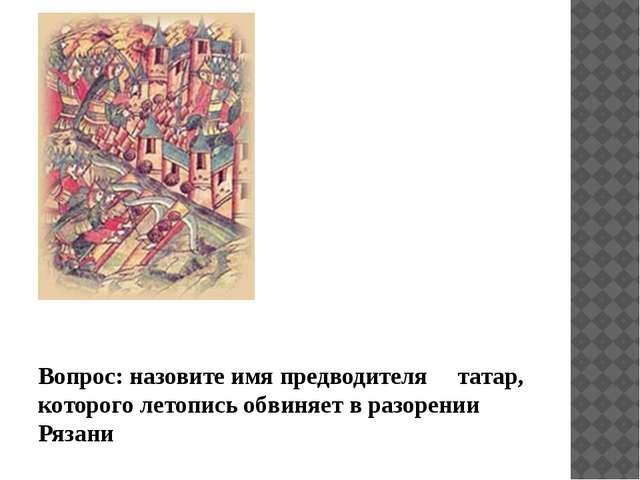 Вопрос: назовите имя предводителя татар, которого летопись обвиняет в разоре...