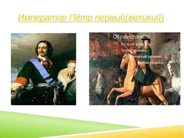 Император Пётр первый(великий) .