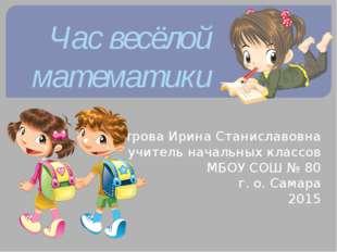 Час весёлой математики Петрова Ирина Станиславовна учитель начальных классов