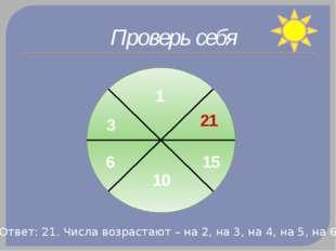 Проверь себя 1 3 6 10 15 21 Ответ: 21. Числа возрастают – на 2, на 3, на 4, н