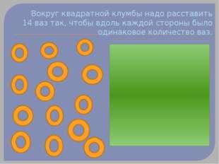 Вокруг квадратной клумбы надо расставить 14 ваз так, чтобы вдоль каждой сторо