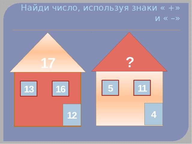 Найди число, используя знаки « +» и « –» 17 13 16 12 ? 5 11 4