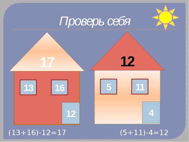 17 13 16 12 12 5 11 4 Проверь себя (13+16)-12=17 (5+11)-4=12