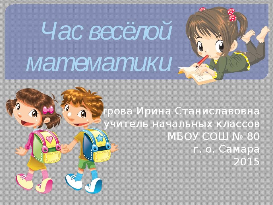 Час весёлой математики Петрова Ирина Станиславовна учитель начальных классов...
