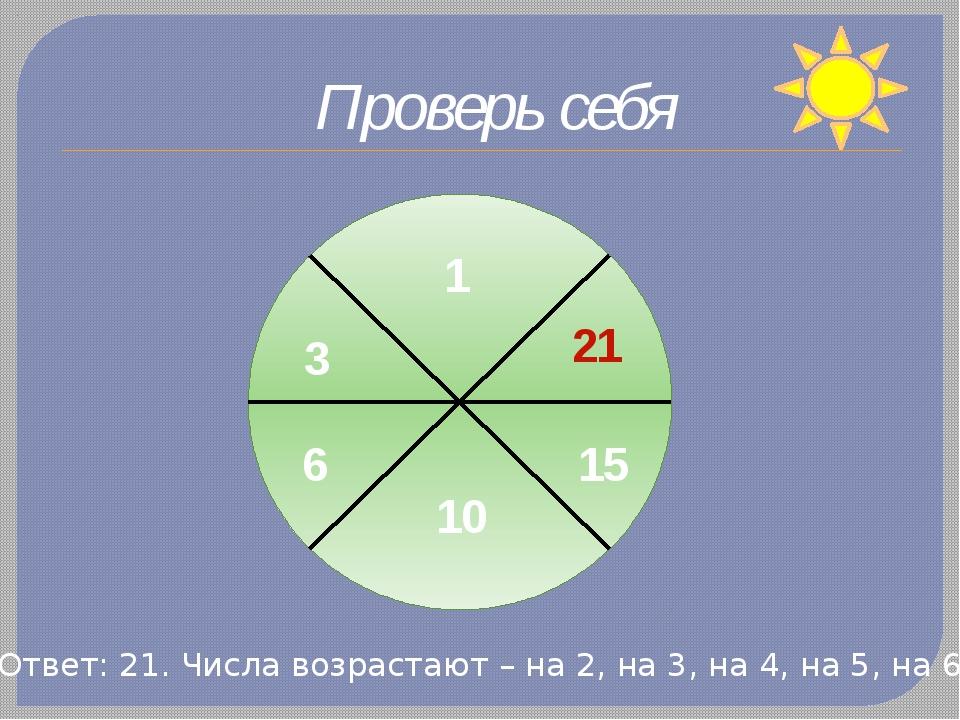 Проверь себя 1 3 6 10 15 21 Ответ: 21. Числа возрастают – на 2, на 3, на 4, н...