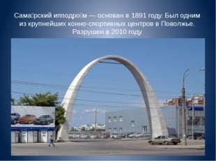 Сама́рский ипподро́м — основан в 1891 году. Был одним из крупнейших конно-спо