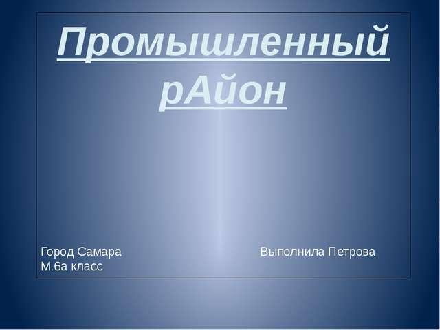 Промышленный рАйон Город Самара Выполнила Петрова М.6а класс