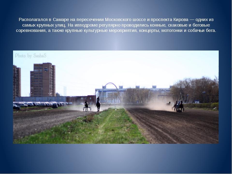 Располагался в Самаре на пересечении Московского шоссе и проспекта Кирова —...