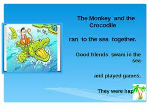 The Monkey and the Crocodile ran to the sea together. Good friends swam in t