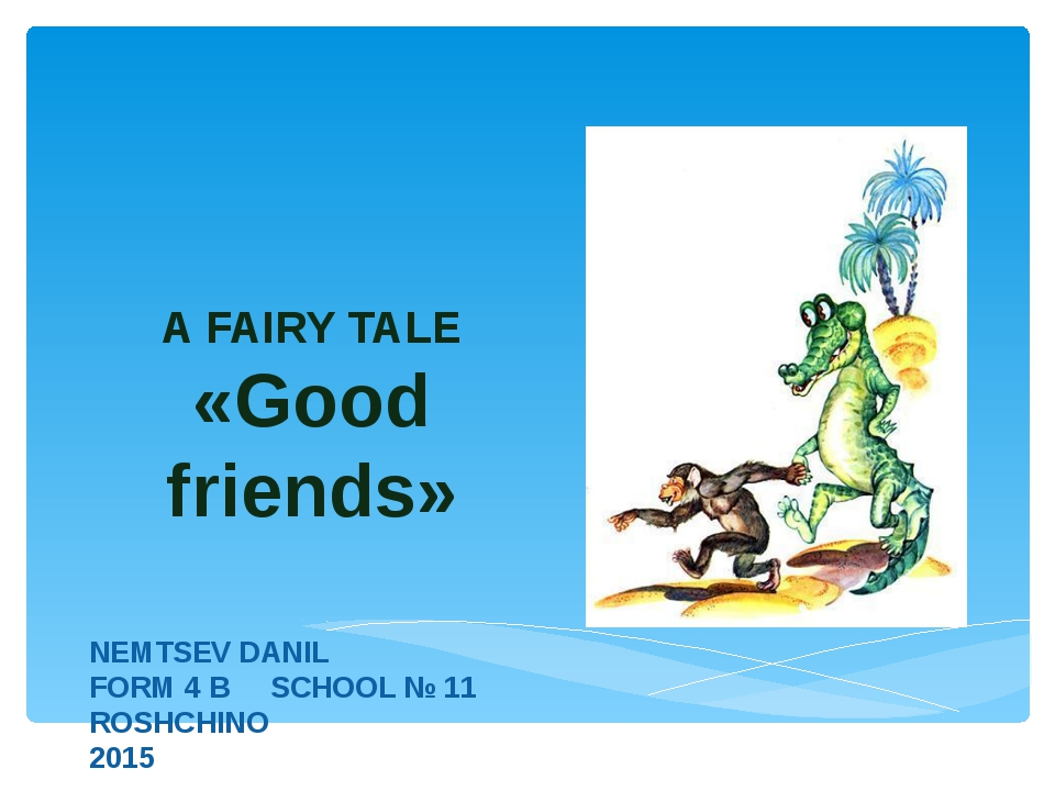 A FAIRY TALE «Good friends» NEMTSEV DANIL FORM 4 B SCHOOL № 11 ROSHCHINO 2015