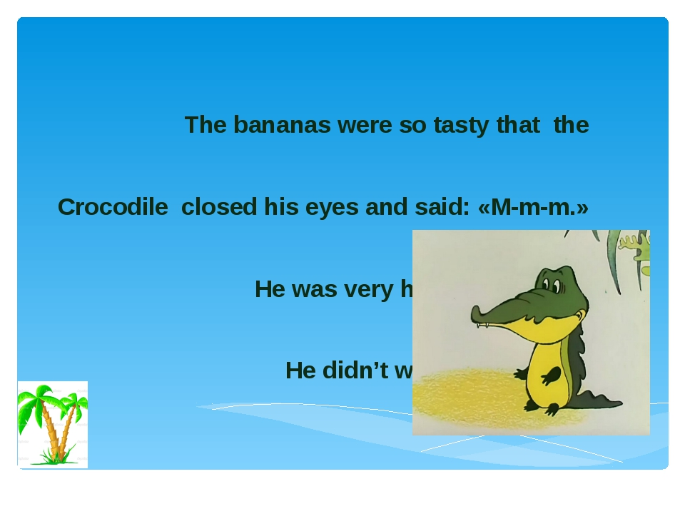 The bananas were so tasty that the Сrocodile closed his eyes and said: «M-m-...