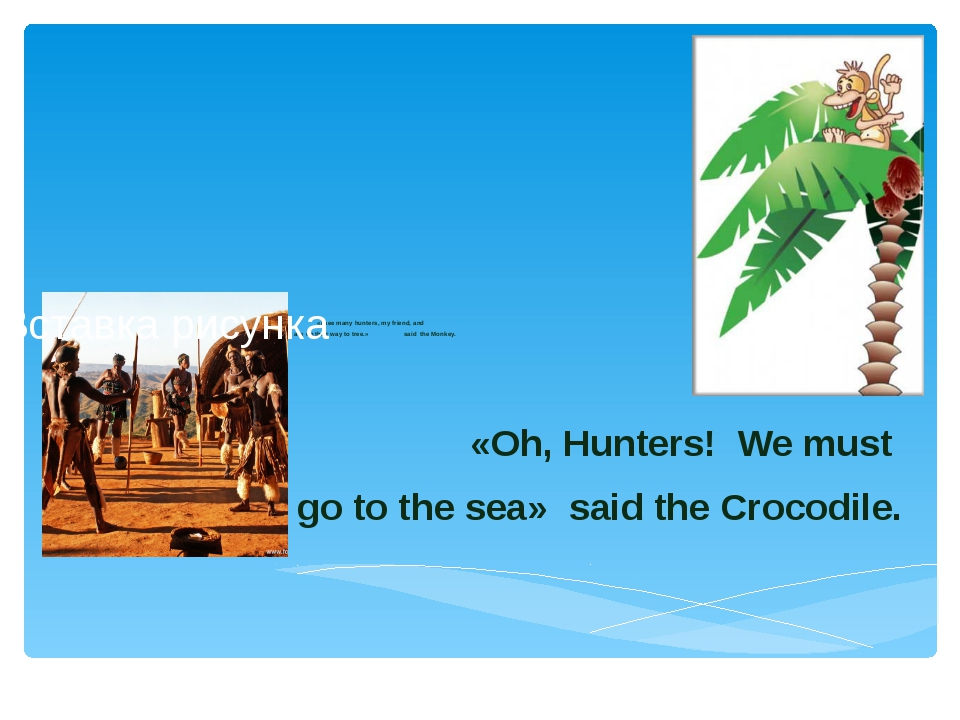 «I see many hunters, my friend, and they are on their way to tree.» said the...