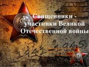 Священники - участники Великой Отечественной войны Выполнили обучающиеся груп