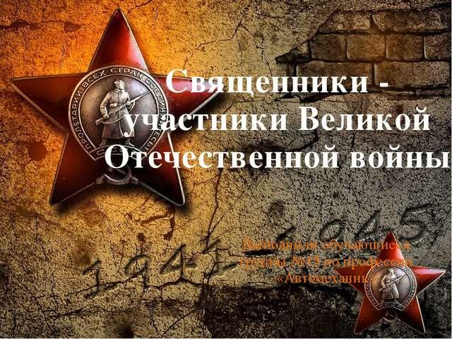 Священники - участники Великой Отечественной войны Выполнили обучающиеся груп...
